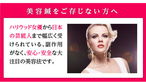 美容鍼をご存じない方のために少しご説明すると、ハリウッド女優から日本の芸能人まで幅広く受けられている、副作用がなく、安心・安全な大注目の美容法です。